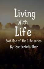 Living with Life by EsotericAuthor
