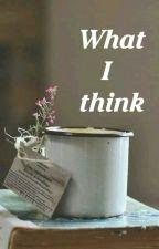 WHAT I THINK  by natalia_ilascu