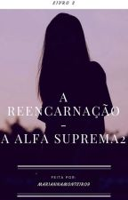 A reencarnação- A alfa suprema 2(EM PAUSA) by MariannaMonteiro9