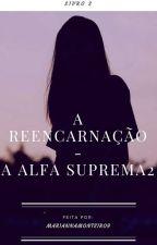 A reencarnação- A alfa suprema 2 by MariannaMonteiro9