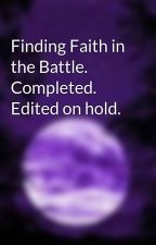 Finding Faith in the Battle. Completed. Edited on hold. by abbeytheusername