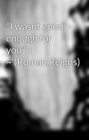 """I wasnt good enough for you""!! ~'(Roman Reigns) by Reigns_-_"