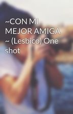 ~CON MI MEJOR AMIGA ~ (Lesbico) One shot by MayFleitas1D