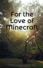 For the Love of Minecraft by TheSteamPunkRoller