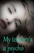 My teacher's a Psycho ((on hold)) by IAmAlien