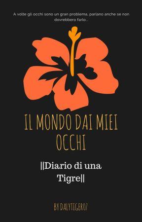 Il Mondo Dai Miei Occhi |Diario di una Tigre| by DalyTiger07