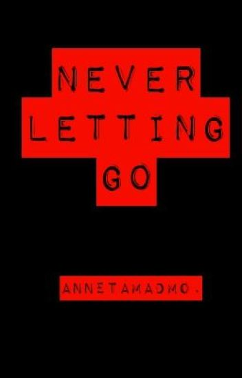 Never Letting Go. (Completed with updates)