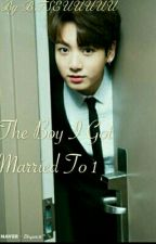 The Boy I Got Married To 1(JungkookXReader) [Complete] by BTSEUUUUU