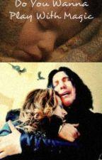 Do You Wanna Play with Magic? Snape Story by StarkidLuna