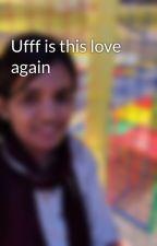 Ufff is this love again by ShabanaShajahan