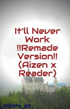 It'll Never Work !!Remade Version!! (Aizen x Reader) by _Athena_K9_