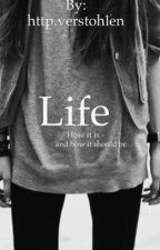 LIFE - How it is, and how it should be by verstohlenehoe