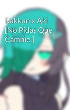 Rakkun x Aki [No Pidas Que Cambie.] by Maya_Hatsune