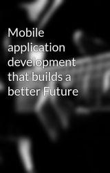 Mobile application development that builds a better Future by Jamkumar12