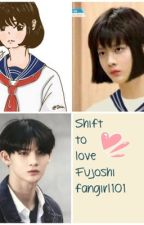 Shift to Love by Fujoshifangirl101