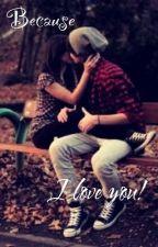 Because, I Love You!!!  by Gabriella_Denisa