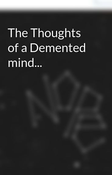 The Thoughts of a Demented mind... by lavieenrose