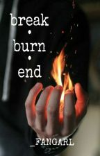 break • burn • end [ON-HOLD] by _fangarl