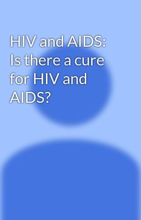 HIV and AIDS: Is there a cure for HIV and AIDS? by robotmork123