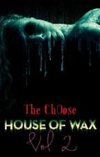 House Of Wax - The Choose (Vol 2) (COMPLETE) ✔️  by lolanina001