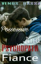 My Possessive and Psychopath Fiance by venus_rassa