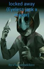 locked away (Eyeless jack x reader) by xTaylorthekillerx