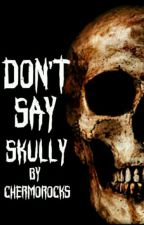Don't Say Skully by Chremorocks