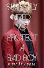 Secretly Hired To Protect A Bad Boy by eyndriyen