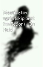 Meeting her again (skip beat fan fiction) - On Hold by miss_akuma