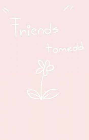 """Friends"" || tomedd"