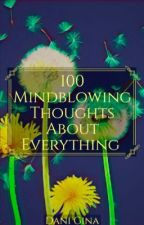 100 Mindblowing Thoughts About Everything by officiallyobsessed-