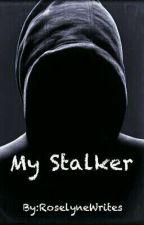 My Stalker  by RoselyneWrites