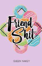 FRIENDSHIT by QueenNakey