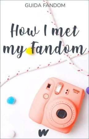 How I Meet My Fandom - Guida Fandom by FanfictionIT