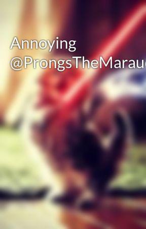 Annoying @ProngsTheMarauder_ by HunteratHogwarts
