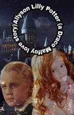 Allyson Lilly Potter (a Draco Malfoy love story) *ON HOLD* by LexaLOLcute
