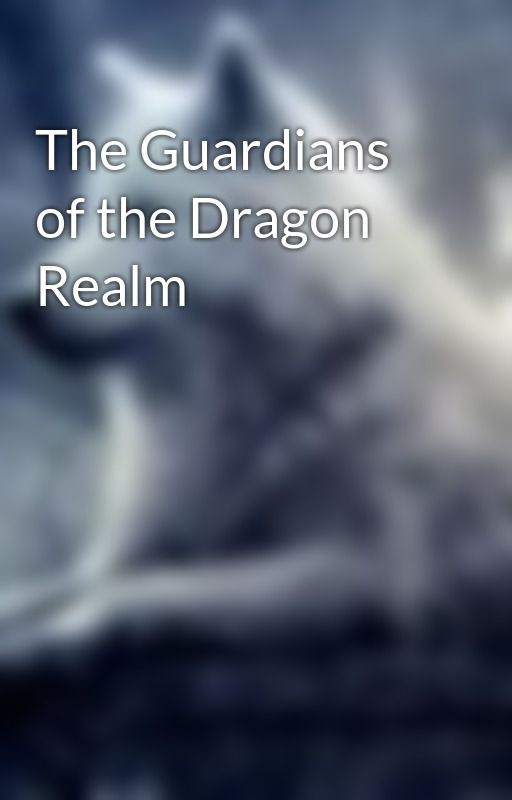 The Guardians of the Dragon Realm by xXxLoveNeverDiesxXx