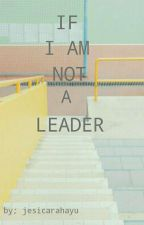 IF I AM NOT A LEADER (COMPLETED) by Jesicararara