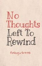 No Thoughts Left To Rewind by fabgirl1998