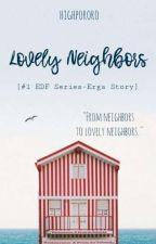 Lovely Neighbors [#1 EDF Series-Erga Story]  by highpororo