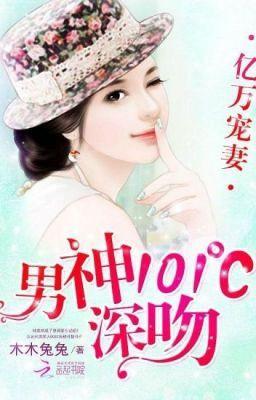 [Quyển 3] Hàng Tỷ Cưng Chiều Vợ: Nam Thần Hôn Sâu 101℃