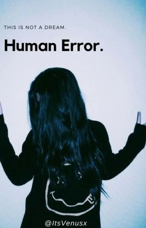 human error. (this is not a dream) by ItsVenusx