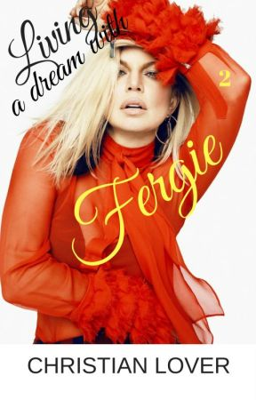 LIVING A DREAM OF FERGIE 2 by ChristianLoverWriter