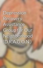 Depression Recovery Assistance Group for Our Neighborhood (D.R.A.G.O.N.) by Merc_With_A_Gem
