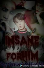 Insane For Him by Jinniesweetheart1