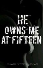 He Owns Me At Fifteen  (COMPLETED) by Charlotte_Cuevas