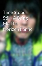 Time Stood Still- A Bring Me The Horizon Fanfic by NellySykes