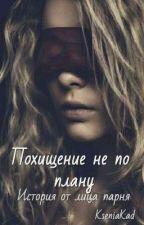 Похищение не по плану. История от лица парня. by KseniaKad