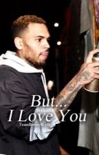 But...I Love You. (Chris Brown Story) by TeamBreezy4Lyfe