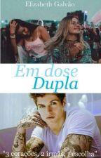"""Em Dose Dupla: """" 3 corações, 2 irmãs e 1 escolha"""" by Liz092004"""